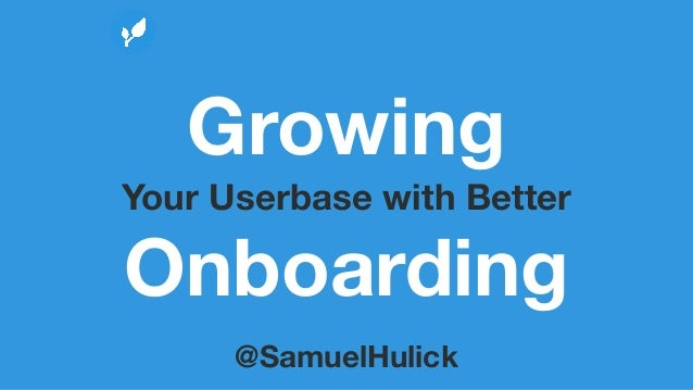 Growing Your Userbase with Better Onboarding @SamuelHulick