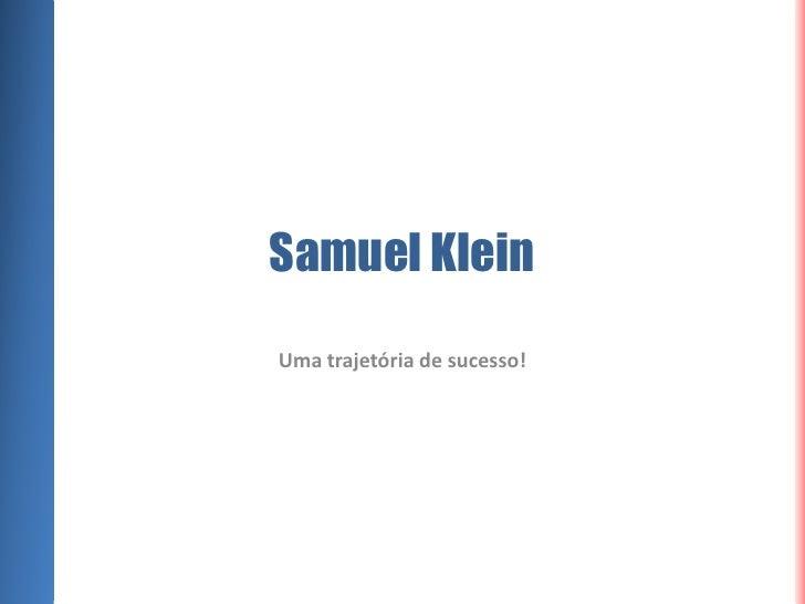 Samuel Klein<br />Uma trajetória de sucesso!<br />