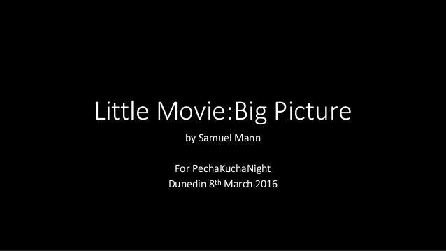 Little Movie:Big Picture by Samuel Mann For PechaKuchaNight Dunedin 8th March 2016