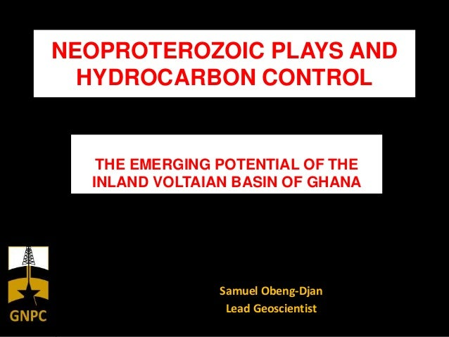 NEOPROTEROZOIC PLAYS ANDHYDROCARBON CONTROLSamuel Obeng-DjanLead GeoscientistTHE EMERGING POTENTIAL OF THEINLAND VOLTAIAN ...
