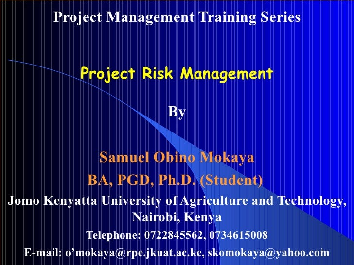 Project Management Training Series Project Risk Management By Samuel Obino Mokaya BA, PGD, Ph.D. (Student)   Jomo Kenyatta...