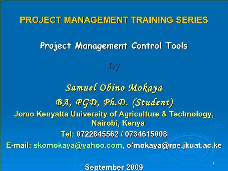 PROJECT MANAGEMENT TRAINING SERIES Project Management Control Tools By Samuel Obino Mokaya BA, PGD, Ph.D. (Student) Jomo K...
