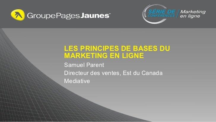 LES PRINCIPES DE BASES DU MARKETING EN LIGNE Samuel Parent Directeur des ventes, Est du Canada Mediative