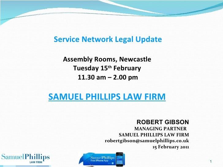 ROBERT GIBSON MANAGING PARTNER  SAMUEL PHILLIPS LAW FIRM [email_address] 15 February 2011 Service Network Legal Update Ass...
