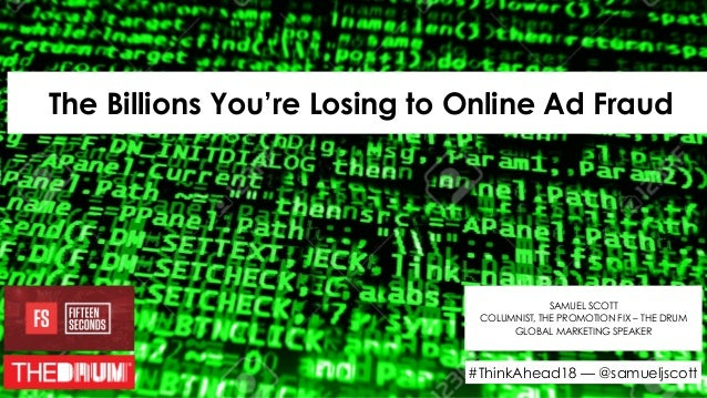 The Billions You're Losing to Online Ad Fraud SAMUEL SCOTT COLUMNIST, THE PROMOTION FIX – THE DRUM GLOBAL MARKETING SPEAKE...