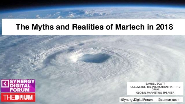 The Myths and Realities of Martech in 2018 SAMUEL SCOTT COLUMNIST, THE PROMOTION FIX – THE DRUM GLOBAL MARKETING SPEAKER #...