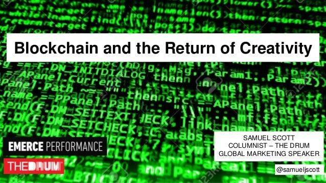 Blockchain and the Return of Creativity SAMUEL SCOTT COLUMNIST – THE DRUM GLOBAL MARKETING SPEAKER @samueljscott
