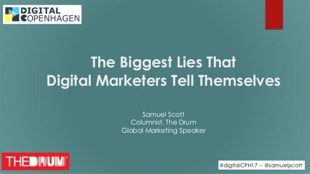 #digitalCPH17 -- @samueljscott The Biggest Lies That  Digital Marketers Tell Themselves Samuel Scott Columnist, The Drum...