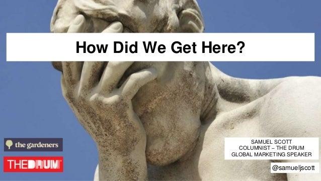 How Did We Get Here? SAMUEL SCOTT COLUMNIST – THE DRUM GLOBAL MARKETING SPEAKER @samueljscott
