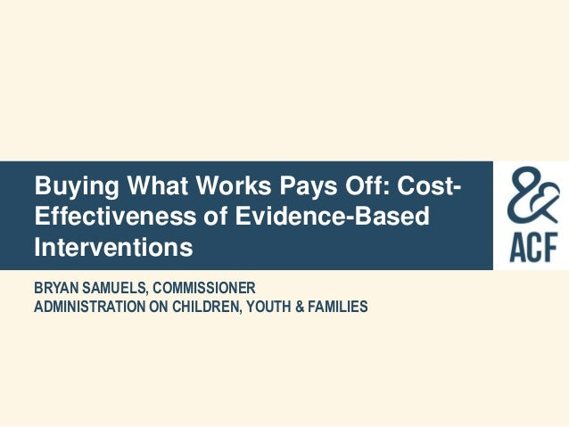 Buying What Works Pays Off: Cost-Effectiveness of Evidence-BasedInterventionsBRYAN SAMUELS, COMMISSIONERADMINISTRATION ON ...