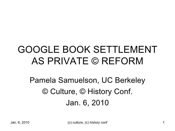 GOOGLE BOOK SETTLEMENT AS PRIVATE © REFORM Pamela Samuelson, UC Berkeley © Culture, © History Conf. Jan. 6, 2010 Jan. 6, 2...