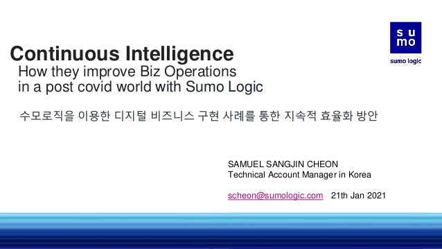 Continuous Intelligence How they improve Biz Operations in a post covid world with Sumo Logic 수모로직을 이용한 디지털 비즈니스 구현 사례를 통한...