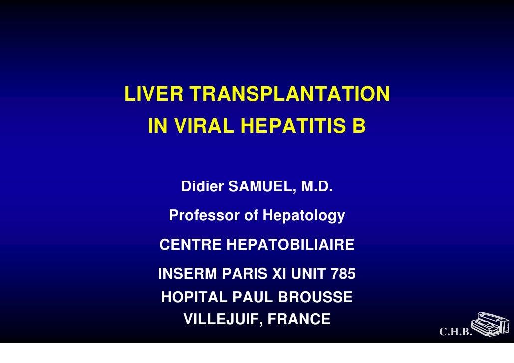 LIVER TRANSPLANTATION  IN VIRAL HEPATITIS B      Didier SAMUEL, M.D.    Professor of Hepatology   CENTRE HEPATOBILIAIRE   ...