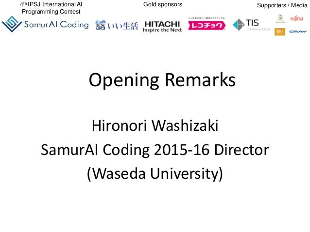 4th IPSJ International AI Programming Contest Gold sponsors Supporters / Media Opening Remarks Hironori Washizaki SamurAI ...