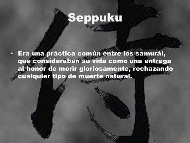Seppuku • Era una práctica común entre los samurái, que consideraban su vida como una entrega al honor de morir gloriosame...