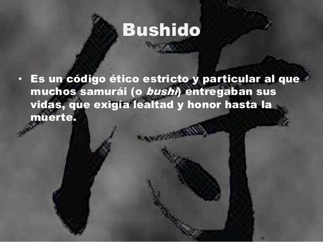 Bushido • Es un código ético estricto y particular al que muchos samurái (o bushi) entregaban sus vidas, que exigía lealta...