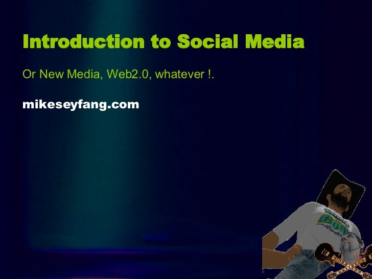 Intro Introduction to Social Media   Or New Media, Web2.0, whatever !. mikeseyfang.com
