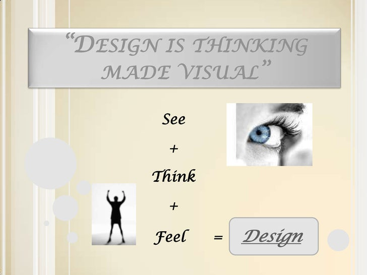 """""""Design is thinking made visual""""<br />See<br />+<br />Think<br />+<br />                       Feel      =    Design<br />"""