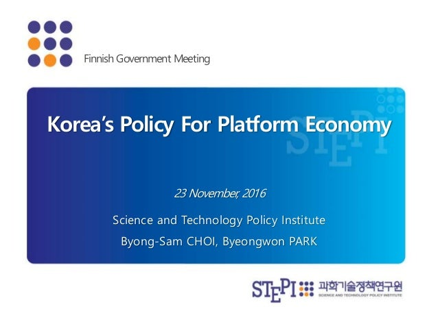 23 November, 2016 Korea's Policy For Platform Economy Science and Technology Policy Institute Byong-Sam CHOI, Byeongwon PA...