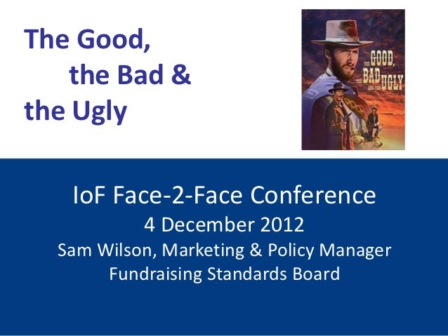 The Good,    the Bad &the Ugly   IoF Face-2-Face Conference           4 December 2012  Sam Wilson, Marketing & Policy Mana...