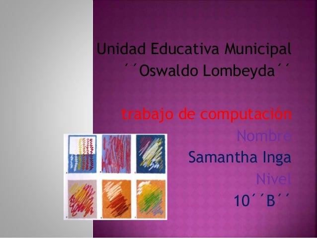 Unidad Educativa Municipal ´´Oswaldo Lombeyda´´ trabajo de computación Nombre Samantha Inga Nivel 10´´B´´