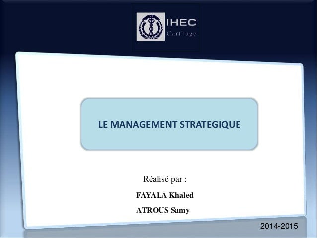 2014-2015 LE MANAGEMENT STRATEGIQUE Réalisé par : FAYALA Khaled ATROUS Samy