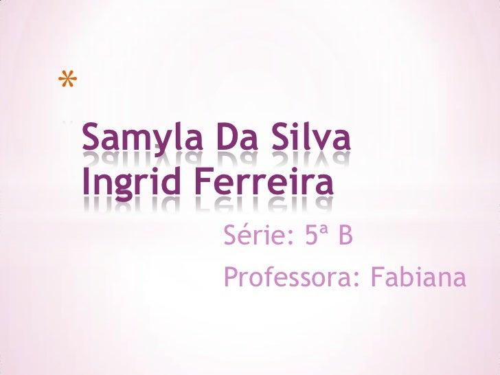 *    Samyla Da Silva    Ingrid Ferreira           Série: 5ª B           Professora: Fabiana