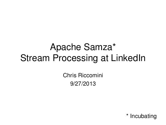 Apache Samza* Stream Processing at LinkedIn Chris Riccomini 9/27/2013  * Incubating