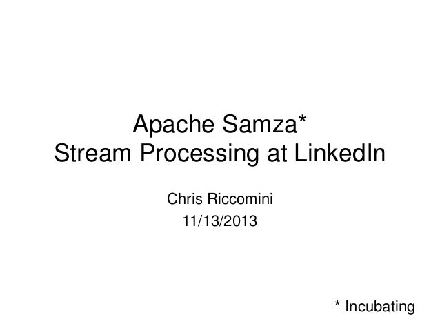 Apache Samza* Stream Processing at LinkedIn Chris Riccomini 11/13/2013  * Incubating