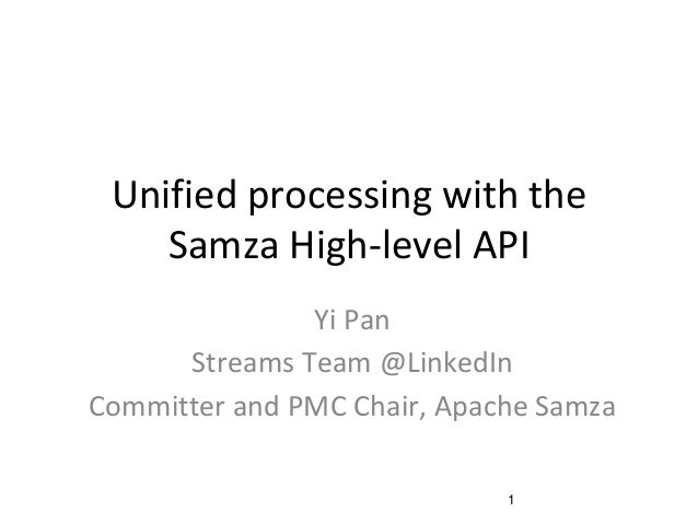 Unified processing with the Samza High-level API Yi Pan Streams Team @LinkedIn Committer and PMC Chair, Apache Samza 1