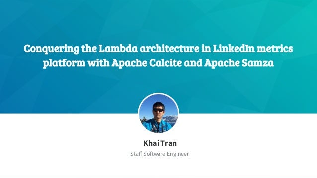 Conquering the Lambda architecture in LinkedIn metrics platform with Apache Calcite and Apache Samza ​Khai Tran ​Staff Sof...