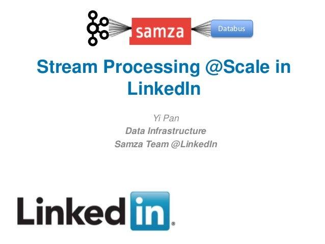 Stream Processing @Scale in LinkedIn Yi Pan Data Infrastructure Samza Team @LinkedIn Databus