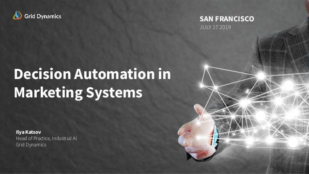 Decision Automation in Marketing Systems Ilya Katsov Head of Practice, Industrial AI Grid Dynamics SAN FRANCISCO JULY 17 2...