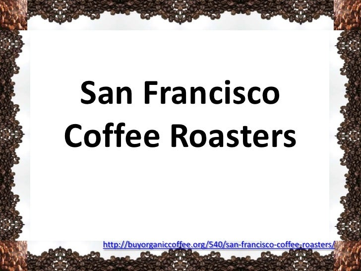 San FranciscoCoffee Roasters  http://buyorganiccoffee.org/540/san-francisco-coffee-roasters/
