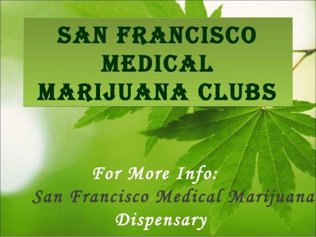 SAN FRANCISCO    MEDICALMARIJUANA CLUBS      For More Info:San Francisco Medical Marijuana         Dispensary