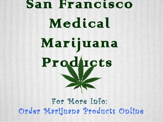 San Francisco Medical Marijuana Products For More Info: Order Marijuana Products Online