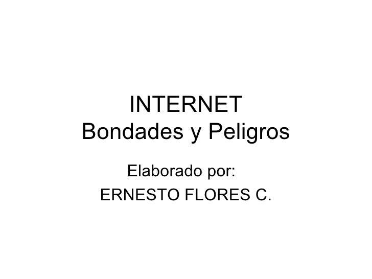 INTERNET Bondades y Peligros Elaborado por:  ERNESTO FLORES C.