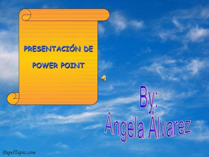 PRESENTACIÓN DE POWER POINT By:  Ángela Álvarez