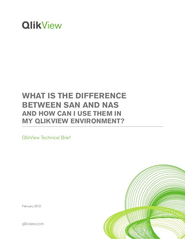 qlikview.com February 2012 WHAT IS THE DIFFERENCE BETWEEN SAN AND NAS AND HOW CAN I USE THEM IN MY QLIKVIEW ENVIRONMENT? Q...