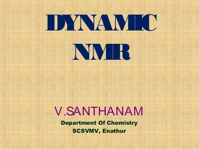 DYNAMIC NMR V.SANTHANAM Department Of Chemistry SCSVMV, Enathur