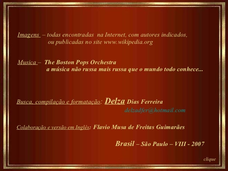 Imagens  – todas encontradas  na Internet, com autores indicados, ou publicadas no site www.wikipedia.org  Musica  –   The...