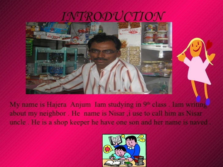 INTRODUCTION   My name is Hajera  Anjum  Iam studying in 9 th  class . Iam writing about my neighbor . He  name is Nisar ,...