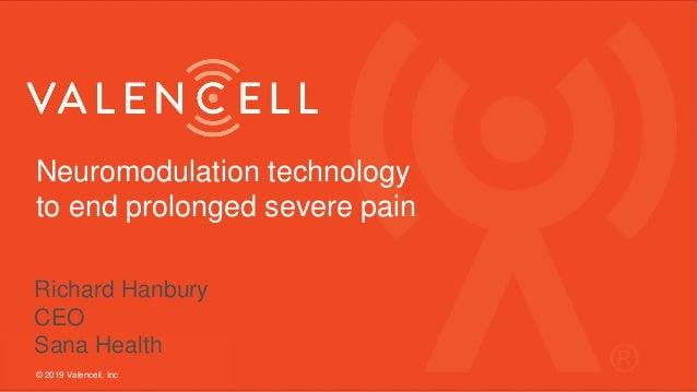 Neuromodulation technology to end prolonged severe pain © 2019 Valencell, Inc Richard Hanbury CEO Sana Health