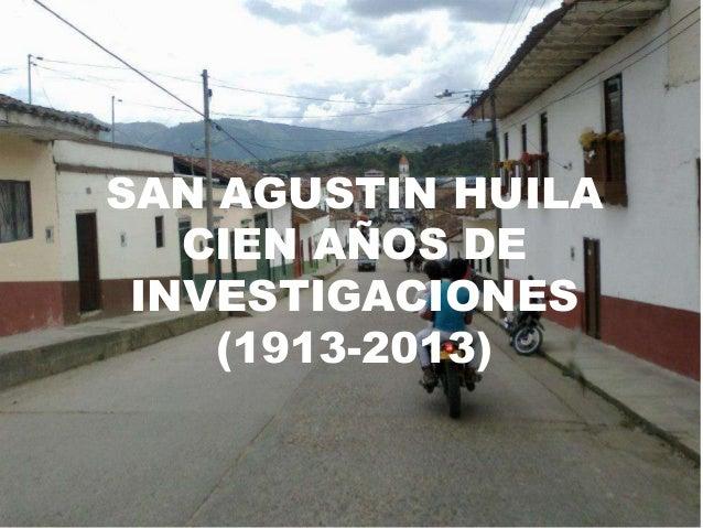 SAN AGUSTIN HUILA   CIEN AÑOS DE INVESTIGACIONES    (1913-2013)