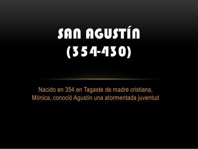 SAN AGUSTÍN          (354-430)  Nacido en 354 en Tagaste de madre cristiana,Mónica, conoció Agustín una atormentada juventud