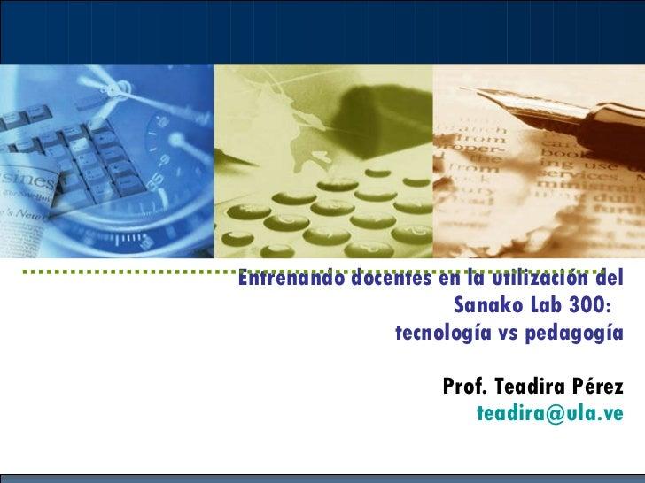 Entrenando docentes en la utilización del Sanako Lab 300:  tecnología vs pedagogía Prof. Teadira Pérez [email_address]