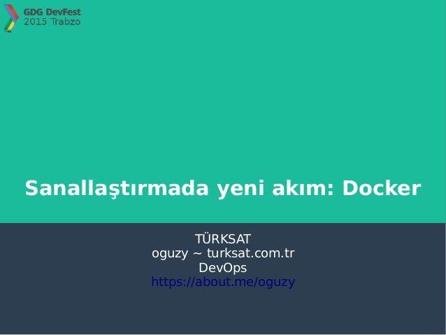 Sanallaştırmada yeni akım: Docker TÜRKSAT oguzy ~ turksat.com.tr DevOps https://about.me/oguzy