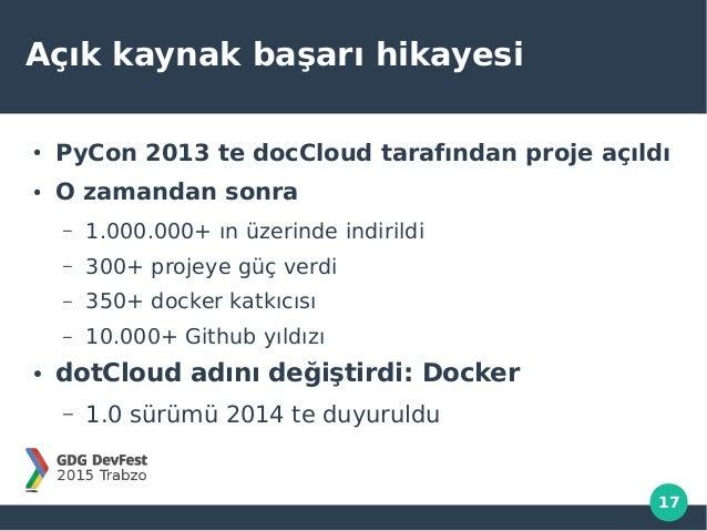 17 Açık kaynak başarı hikayesi ● PyCon 2013 te docCloud tarafından proje açıldı ● O zamandan sonra – 1.000.000+ ın üzerind...