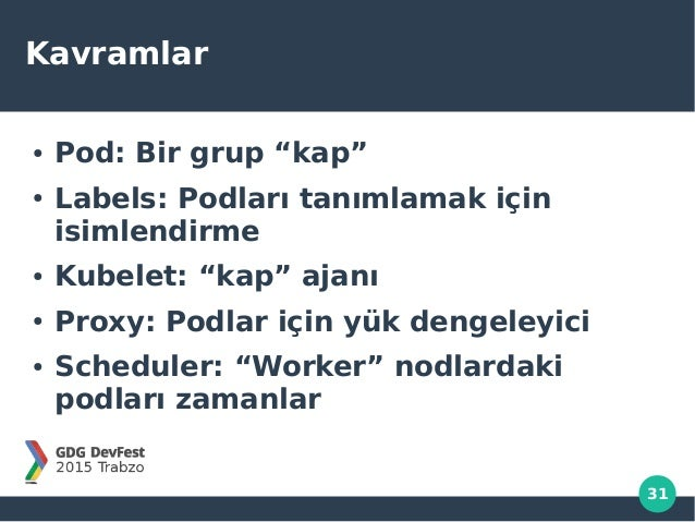"""31 Kavramlar ● Pod: Bir grup """"kap"""" ● Labels: Podları tanımlamak için isimlendirme ● Kubelet: """"kap"""" ajanı ● Proxy: Podlar i..."""