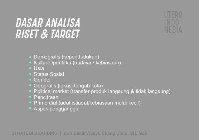 UTERO INDO NESIA STRATEGI BRANDING   sam Dadik Wahyu Chang Utero, SH. Mob DASAR ANALISA RISET  TARGET Demografis (kependudu...